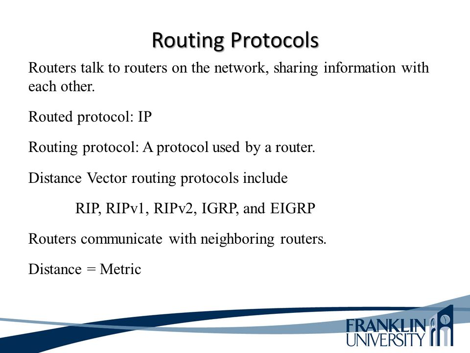 Routing Protocols Routers talk to routers on the network, sharing information with each other. Routed protocol: IP.