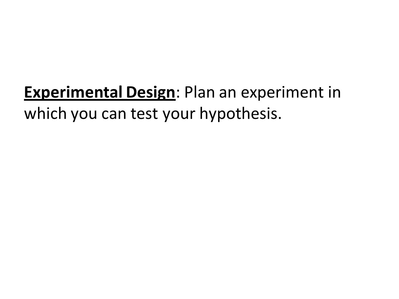Experimental Design: Plan an experiment in which you can test your hypothesis.