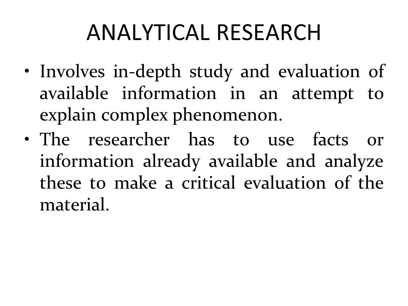 ANALYTICAL RESEARCH Involves in-depth study and evaluation of available information in an attempt to explain complex phenomenon.