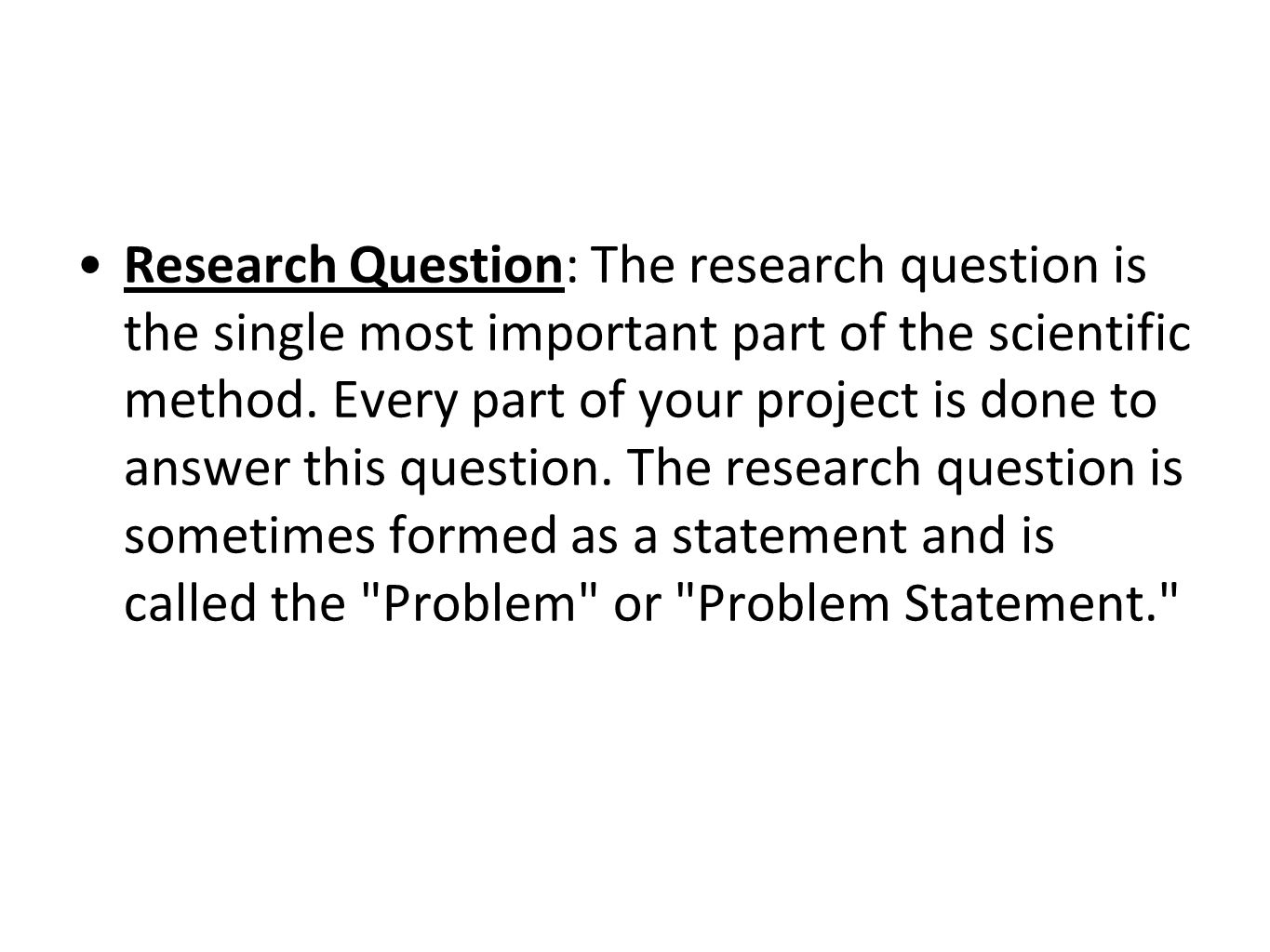 Research Question: The research question is the single most important part of the scientific method.