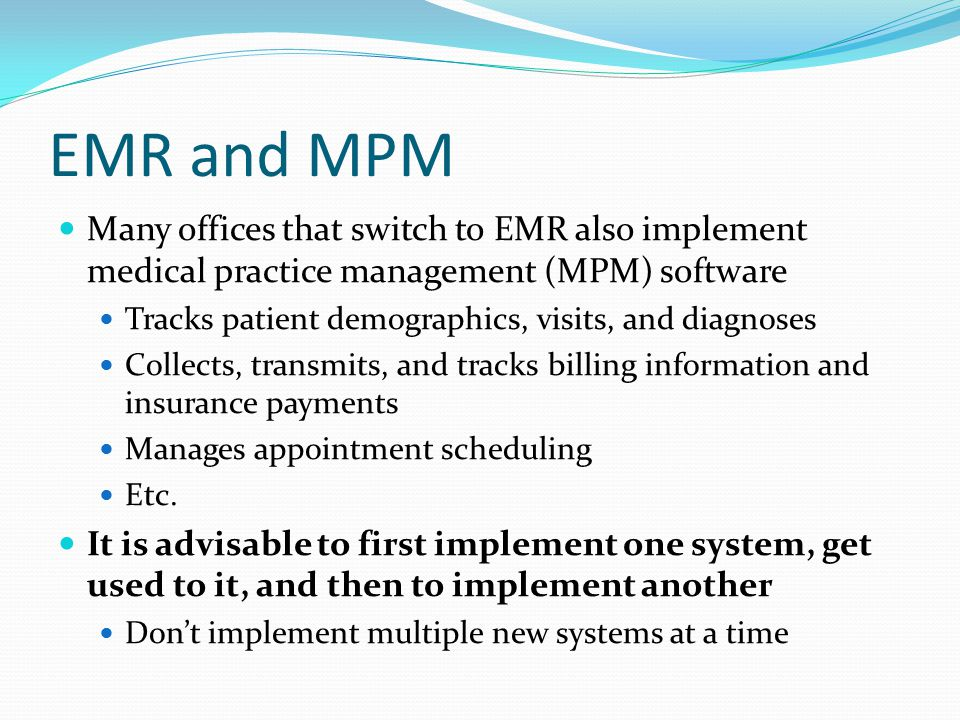 EMR and MPM Many offices that switch to EMR also implement medical practice management (MPM) software.