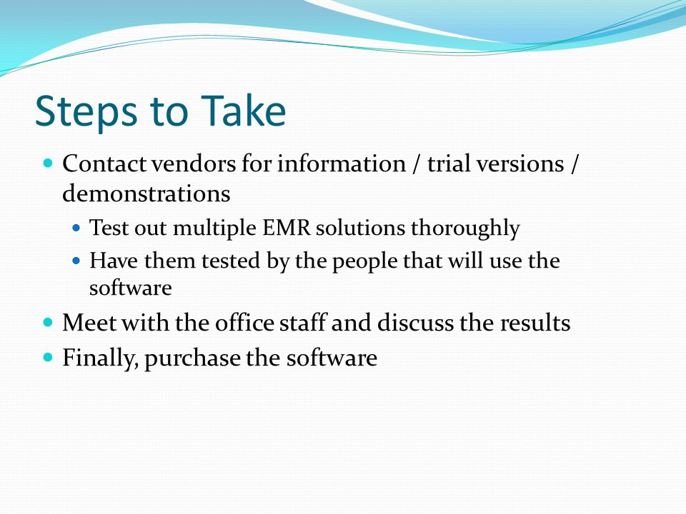 Steps to Take Contact vendors for information / trial versions / demonstrations. Test out multiple EMR solutions thoroughly.