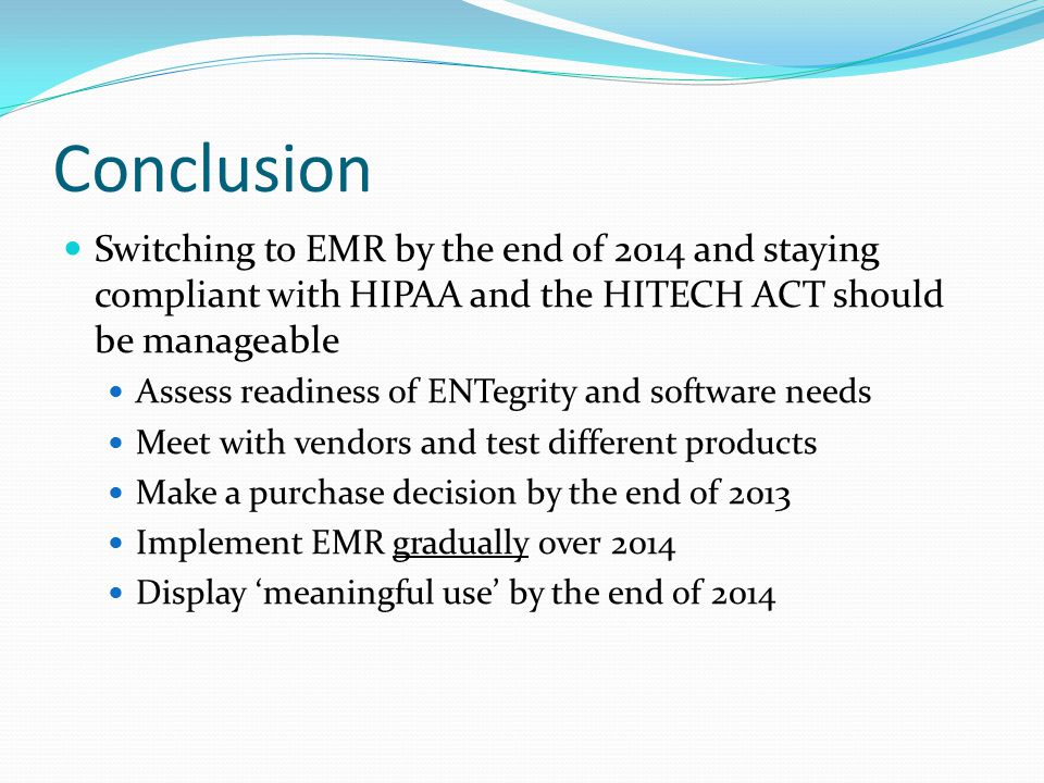 Conclusion Switching to EMR by the end of 2014 and staying compliant with HIPAA and the HITECH ACT should be manageable.