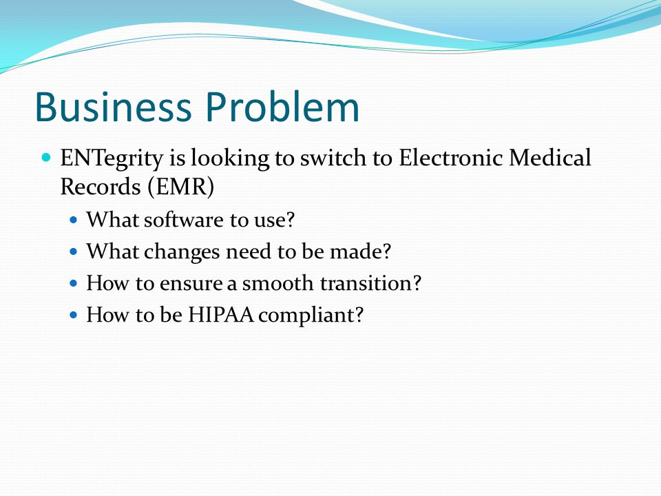 Business Problem ENTegrity is looking to switch to Electronic Medical Records (EMR) What software to use