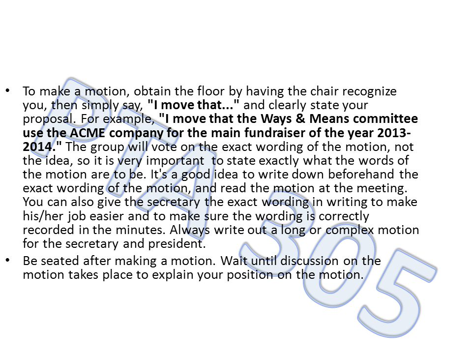 To make a motion, obtain the floor by having the chair recognize you, then simply say, I move that... and clearly state your proposal. For example, I move that the Ways & Means committee use the ACME company for the main fundraiser of the year 2013-2014. The group will vote on the exact wording of the motion, not the idea, so it is very important to state exactly what the words of the motion are to be. It s a good idea to write down beforehand the exact wording of the motion, and read the motion at the meeting. You can also give the secretary the exact wording in writing to make his/her job easier and to make sure the wording is correctly recorded in the minutes. Always write out a long or complex motion for the secretary and president.