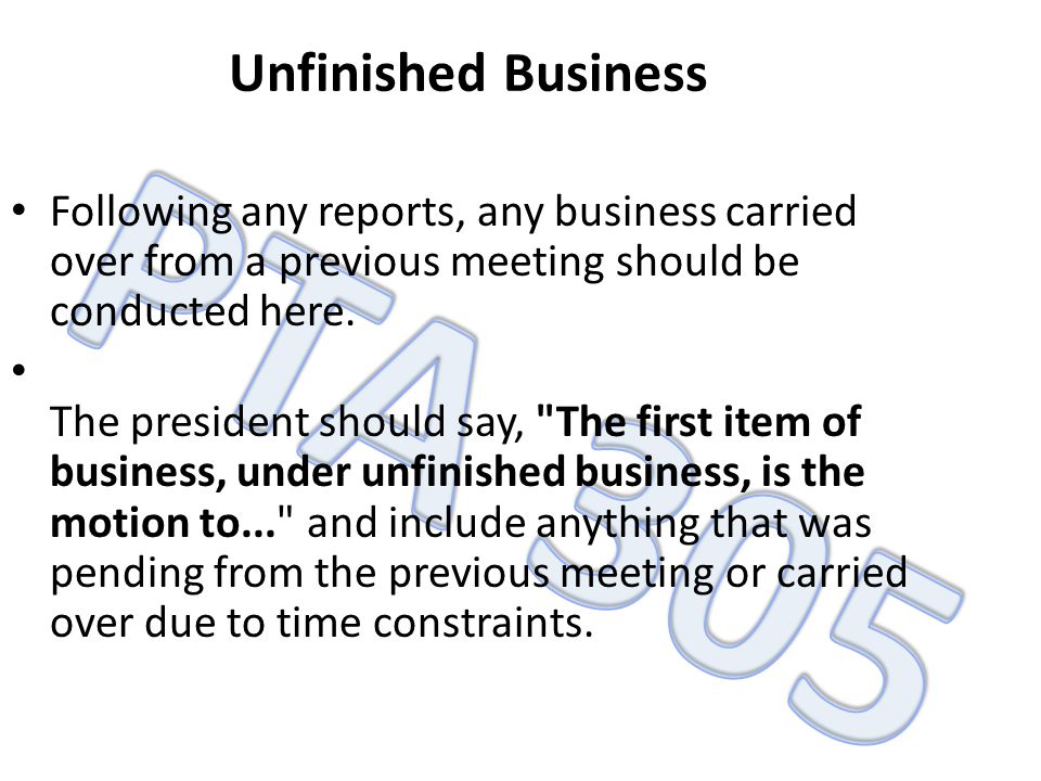 Unfinished Business Following any reports, any business carried over from a previous meeting should be conducted here.
