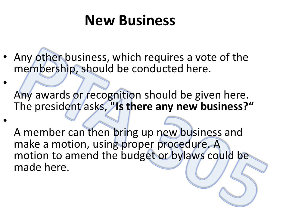New Business Any other business, which requires a vote of the membership, should be conducted here.