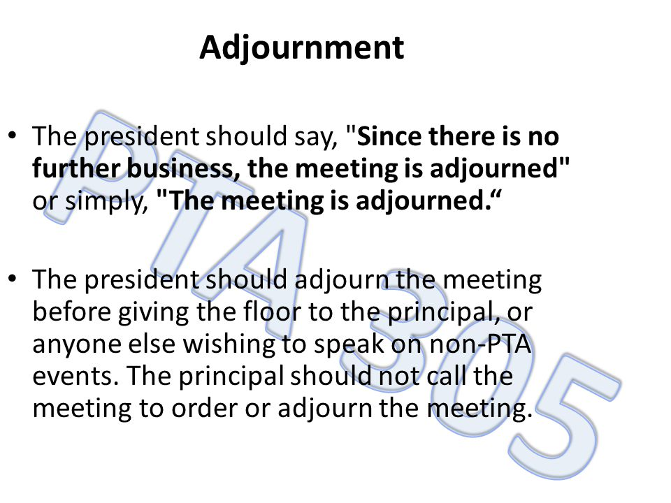 Adjournment The president should say, Since there is no further business, the meeting is adjourned or simply, The meeting is adjourned.