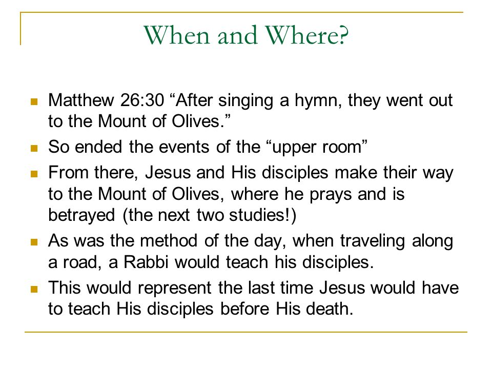 When and Where Matthew 26:30 After singing a hymn, they went out to the Mount of Olives. So ended the events of the upper room