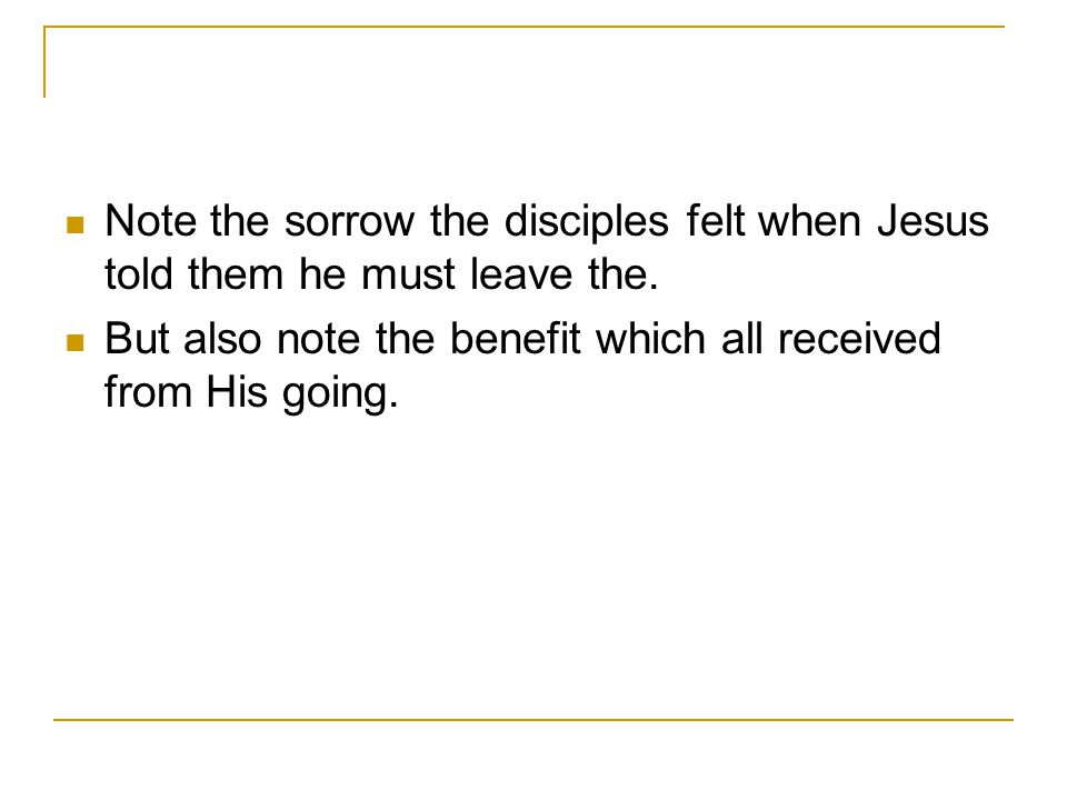Note the sorrow the disciples felt when Jesus told them he must leave the.