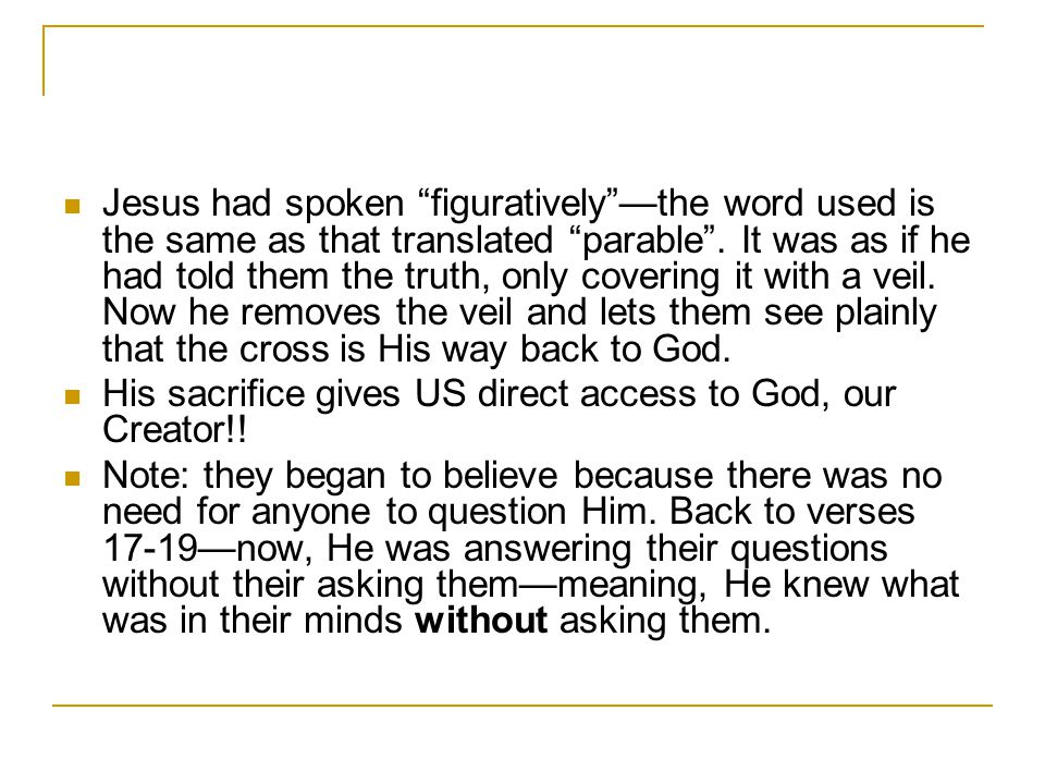 Jesus had spoken figuratively —the word used is the same as that translated parable . It was as if he had told them the truth, only covering it with a veil. Now he removes the veil and lets them see plainly that the cross is His way back to God.
