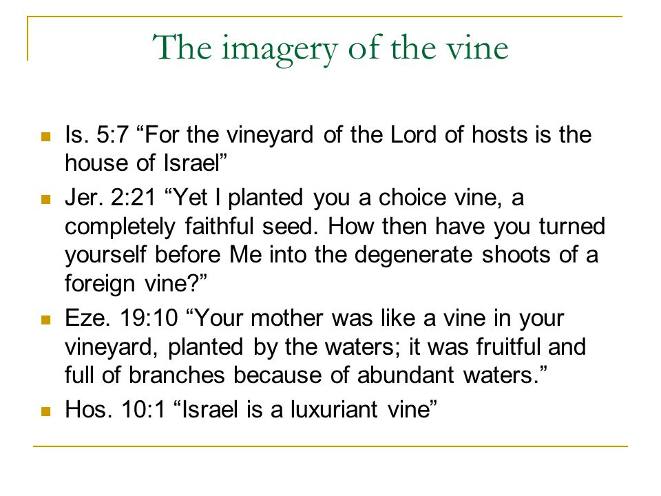 The imagery of the vine Is. 5:7 For the vineyard of the Lord of hosts is the house of Israel