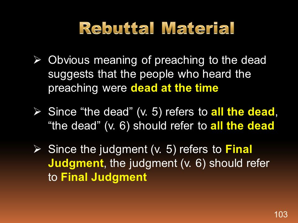 Rebuttal Material Obvious meaning of preaching to the dead suggests that the people who heard the preaching were dead at the time.