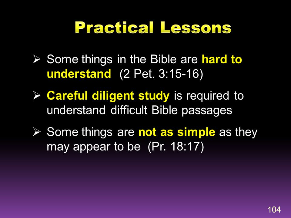 Practical Lessons Some things in the Bible are hard to understand (2 Pet. 3:15-16)