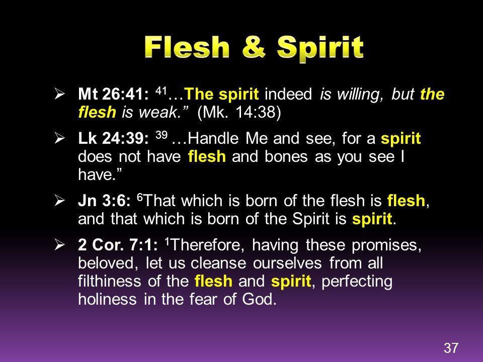 Flesh & Spirit Mt 26:41: 41…The spirit indeed is willing, but the flesh is weak. (Mk. 14:38)