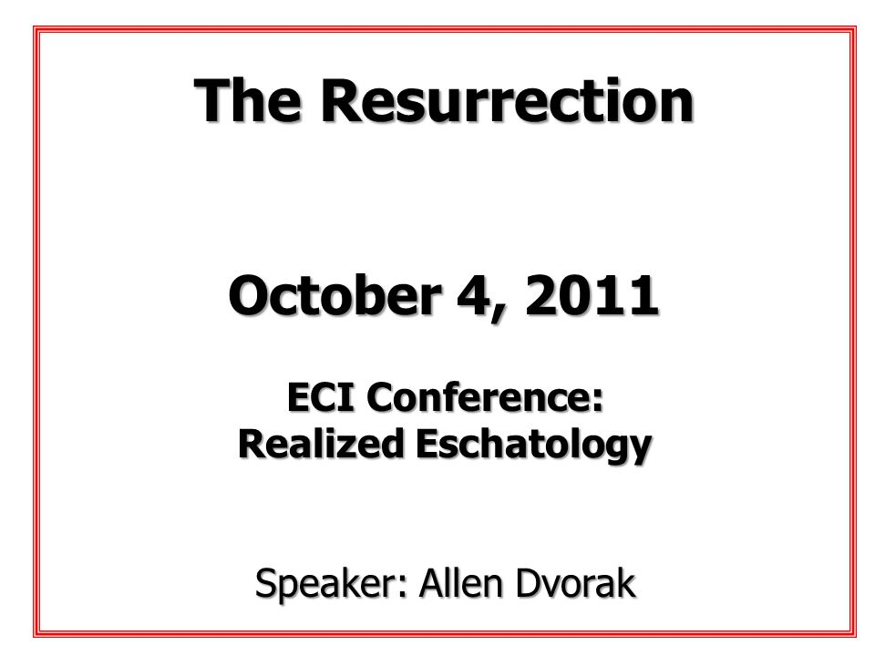 The Resurrection October 4, 2011 ECI Conference: Realized Eschatology
