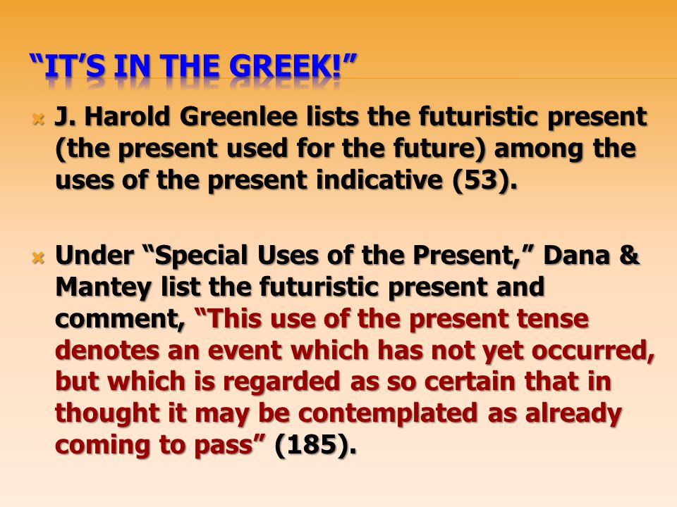 It's In the Greek! J. Harold Greenlee lists the futuristic present (the present used for the future) among the uses of the present indicative (53).