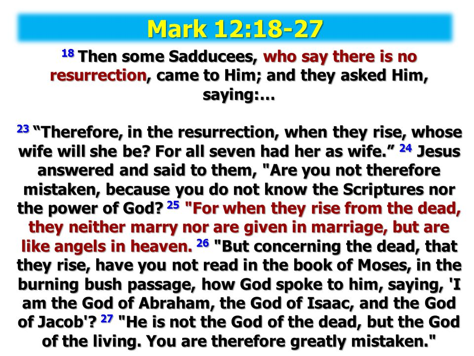 Mark 12:18-27 18 Then some Sadducees, who say there is no resurrection, came to Him; and they asked Him, saying:…