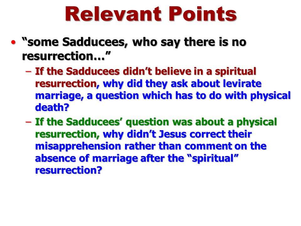 Relevant Points some Sadducees, who say there is no resurrection…