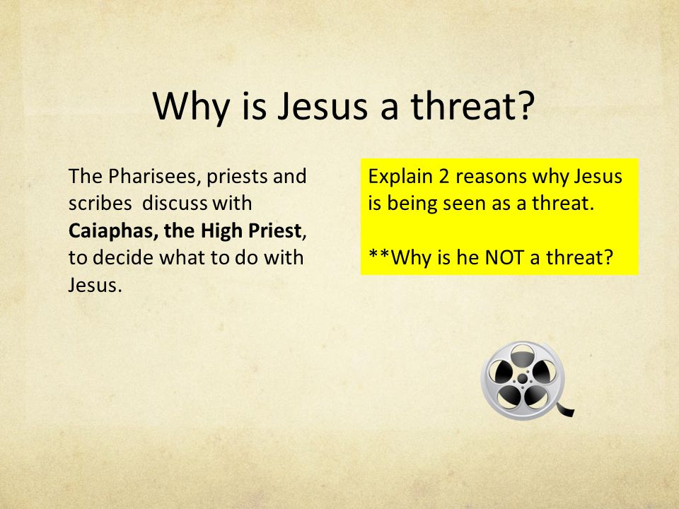 Why is Jesus a threat The Pharisees, priests and scribes discuss with Caiaphas, the High Priest, to decide what to do with Jesus.