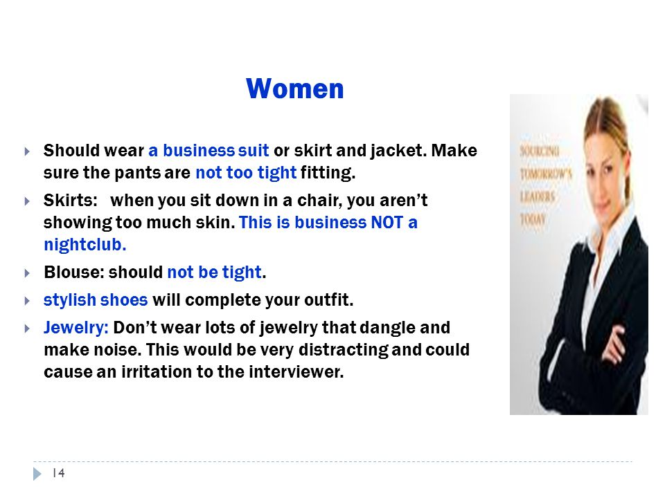 Women Should wear a business suit or skirt and jacket. Make sure the pants are not too tight fitting.