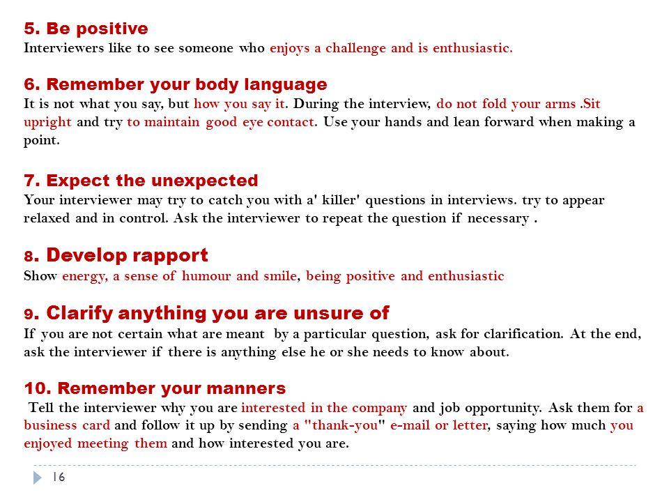 5. Be positive Interviewers like to see someone who enjoys a challenge and is enthusiastic.