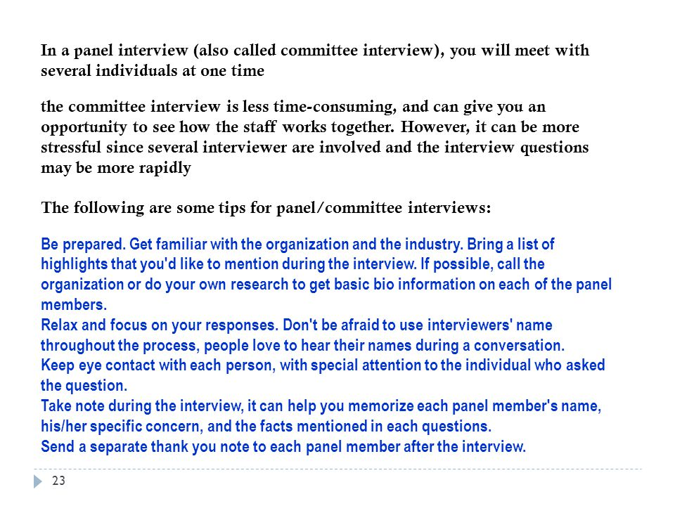 In a panel interview (also called committee interview), you will meet with several individuals at one time