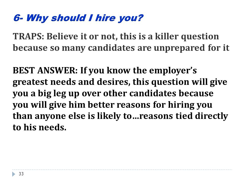 6- Why should I hire you TRAPS: Believe it or not, this is a killer question because so many candidates are unprepared for it.