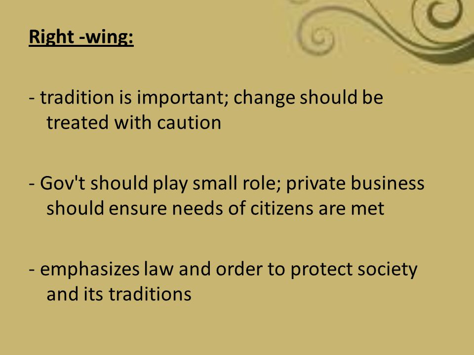 Right -wing: - tradition is important; change should be treated with caution - Gov t should play small role; private business should ensure needs of citizens are met - emphasizes law and order to protect society and its traditions