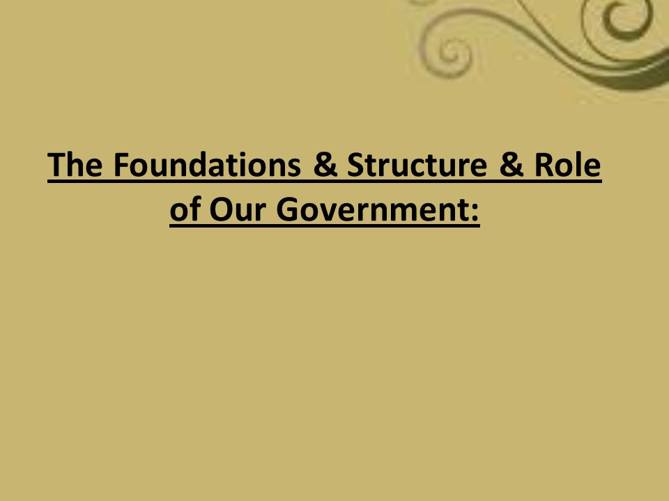 The Foundations & Structure & Role of Our Government: