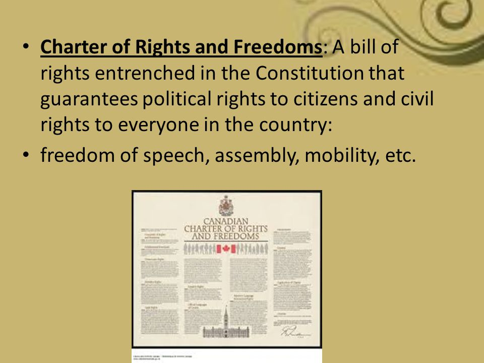 Charter of Rights and Freedoms: A bill of rights entrenched in the Constitution that guarantees political rights to citizens and civil rights to everyone in the country: