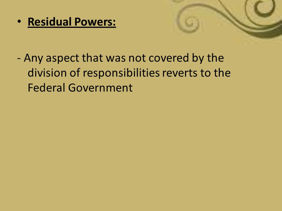 Residual Powers: - Any aspect that was not covered by the division of responsibilities reverts to the Federal Government.