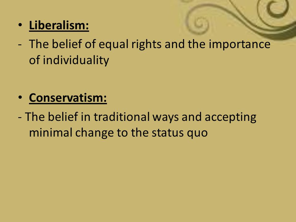 Liberalism: The belief of equal rights and the importance of individuality. Conservatism:
