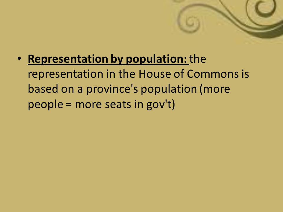 Representation by population: the representation in the House of Commons is based on a province s population (more people = more seats in gov t)