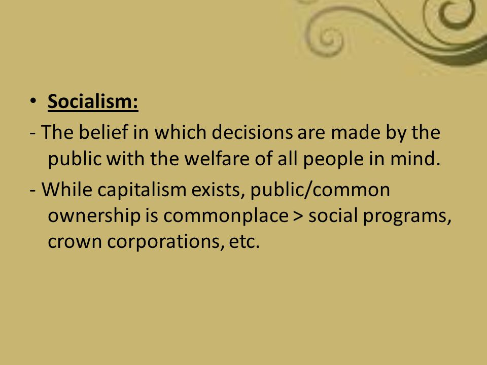 Socialism: - The belief in which decisions are made by the public with the welfare of all people in mind.