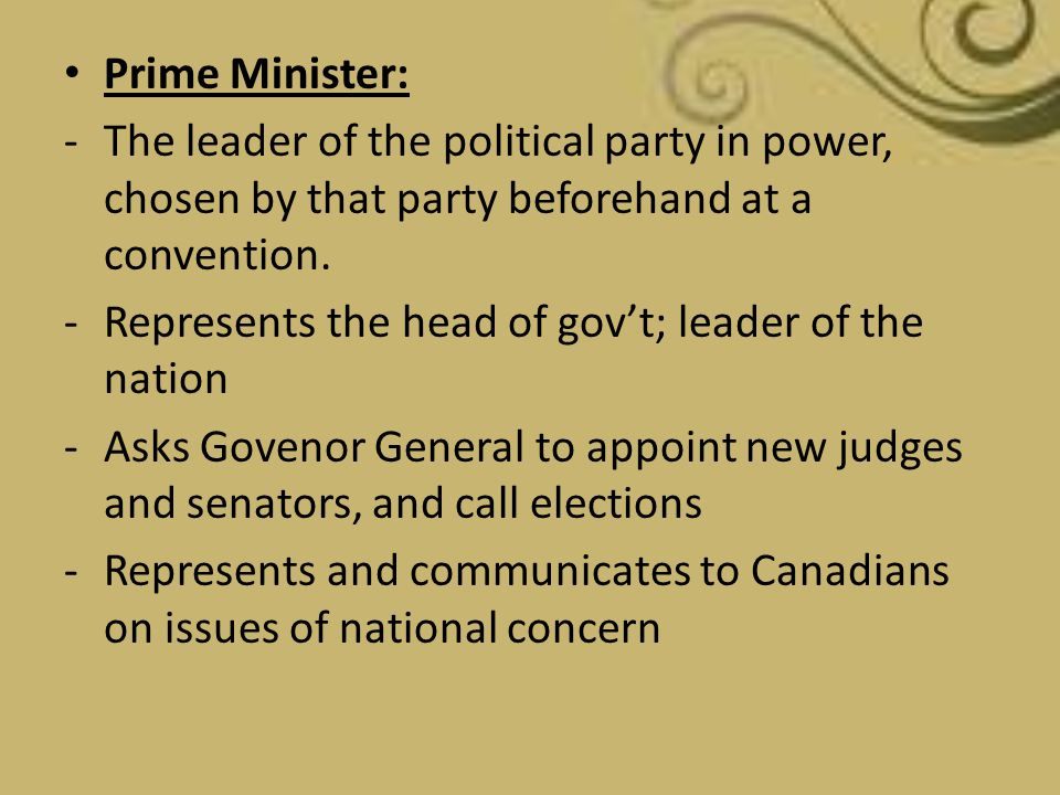 Prime Minister: The leader of the political party in power, chosen by that party beforehand at a convention.