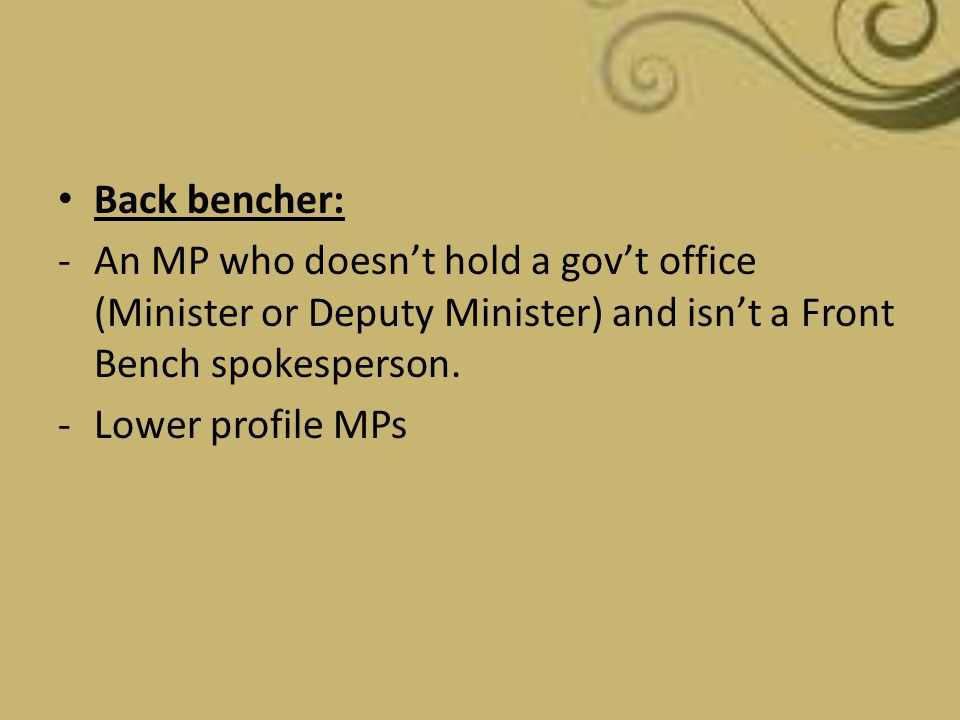 Back bencher: An MP who doesn't hold a gov't office (Minister or Deputy Minister) and isn't a Front Bench spokesperson.