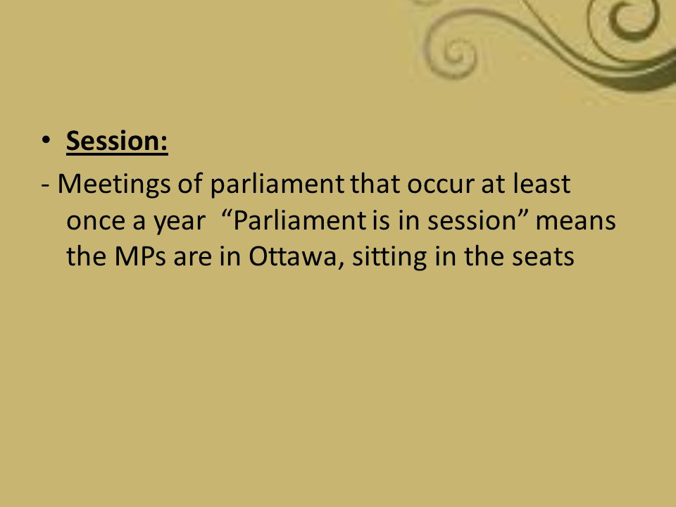 Session: - Meetings of parliament that occur at least once a year Parliament is in session means the MPs are in Ottawa, sitting in the seats.