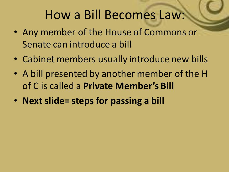 How a Bill Becomes Law: Any member of the House of Commons or Senate can introduce a bill. Cabinet members usually introduce new bills.