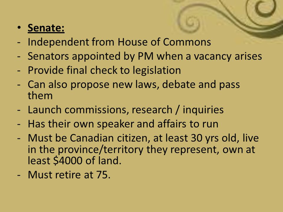 Senate: Independent from House of Commons. Senators appointed by PM when a vacancy arises. Provide final check to legislation.