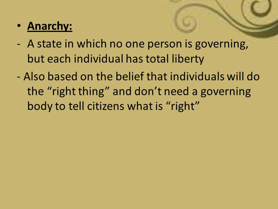 Anarchy: A state in which no one person is governing, but each individual has total liberty.