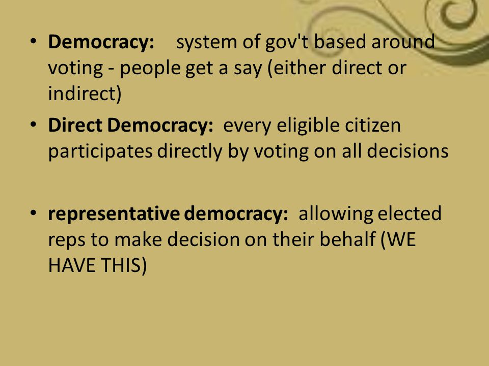 Democracy: system of gov t based around voting - people get a say (either direct or indirect)