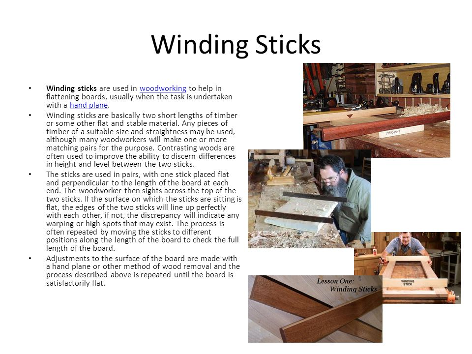 Winding Sticks Winding sticks are used in woodworking to help in flattening boards, usually when the task is undertaken with a hand plane.