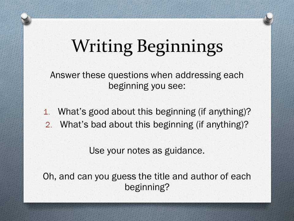 Writing Beginnings Answer these questions when addressing each beginning you see: What's good about this beginning (if anything)