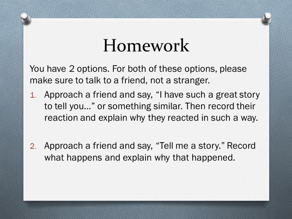 Homework You have 2 options. For both of these options, please make sure to talk to a friend, not a stranger.