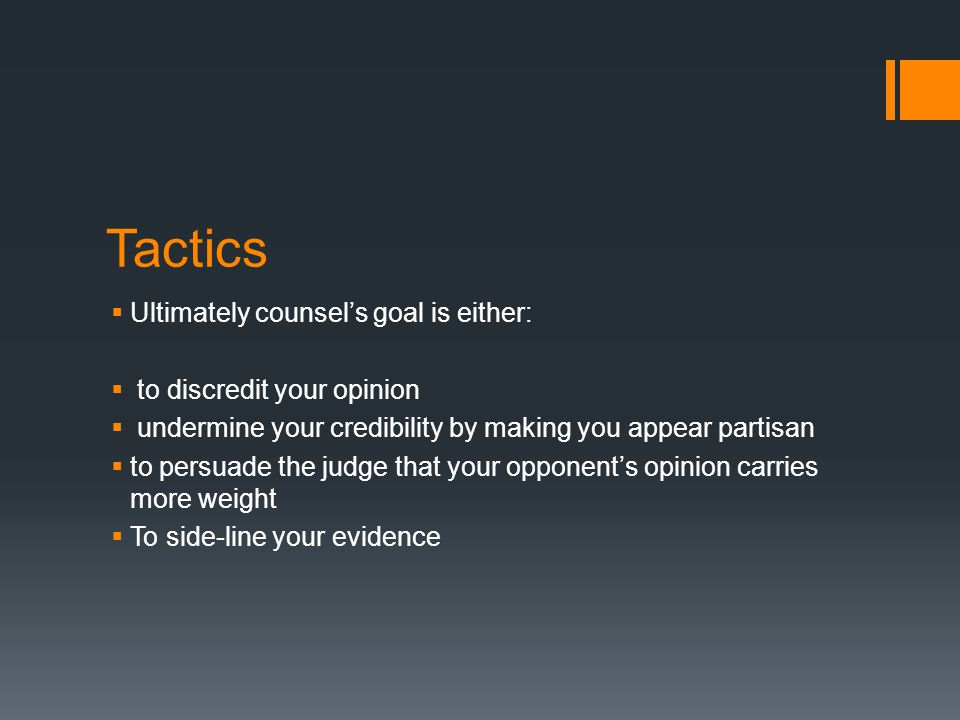 Tactics Ultimately counsel's goal is either: to discredit your opinion