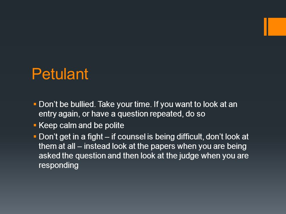 Petulant Don't be bullied. Take your time. If you want to look at an entry again, or have a question repeated, do so.