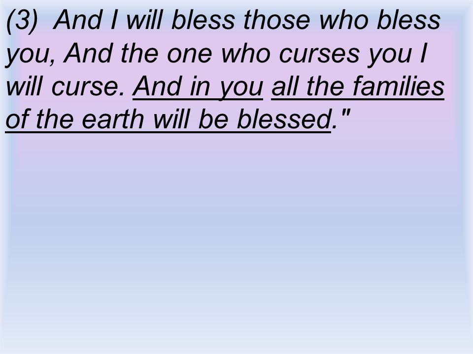(3) And I will bless those who bless you, And the one who curses you I will curse. And in you all the families of the earth will be blessed.
