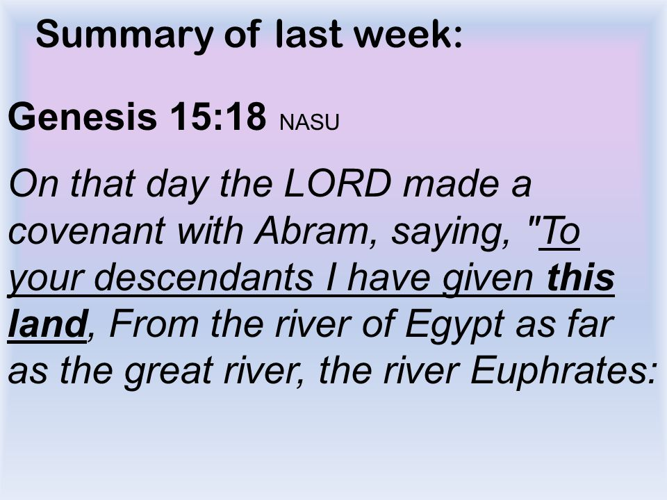 Summary of last week: Genesis 15:18 NASU