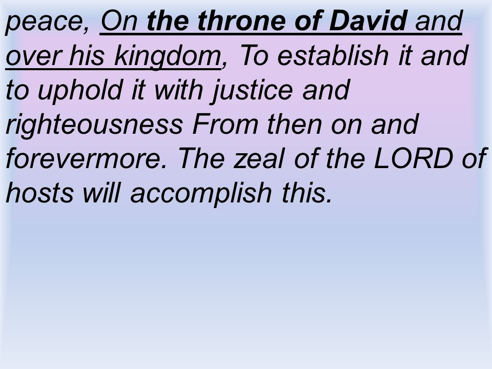 peace, On the throne of David and over his kingdom, To establish it and to uphold it with justice and righteousness From then on and forevermore. The zeal of the LORD of hosts will accomplish this.